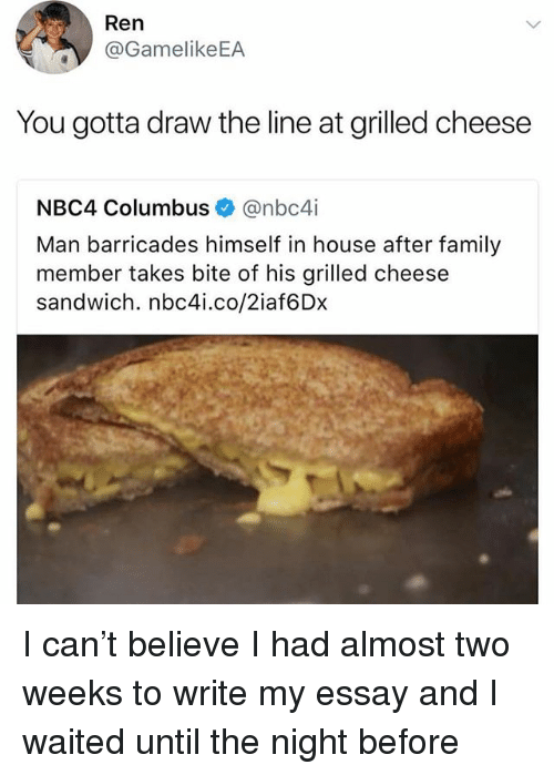 Family, Memes, and House: Ren  @GamelikeEA  You gotta draw the line at grilled cheese  NBC4 Columbus@nbc4i  Man barricades himself in house after family  member takes bite of his grilled cheese  sandwich. nbc4i.co/2iaf6Dx I can't believe I had almost two weeks to write my essay and I waited until the night before