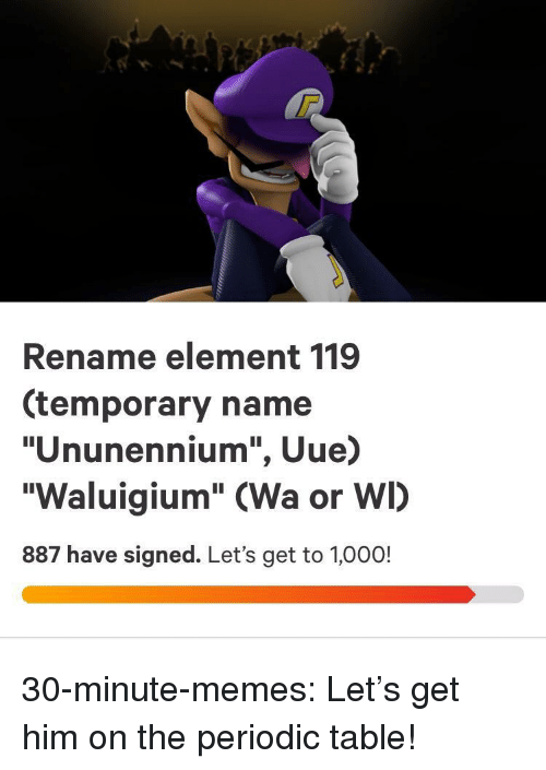 "periodic table: Rename element 119  (temporary name  ""Ununennium"", Uue)  ""Waluigium"" (Wa or WI)  887 have signed. Let's get to 1,000! 30-minute-memes:  Let's get him on the periodic table!"