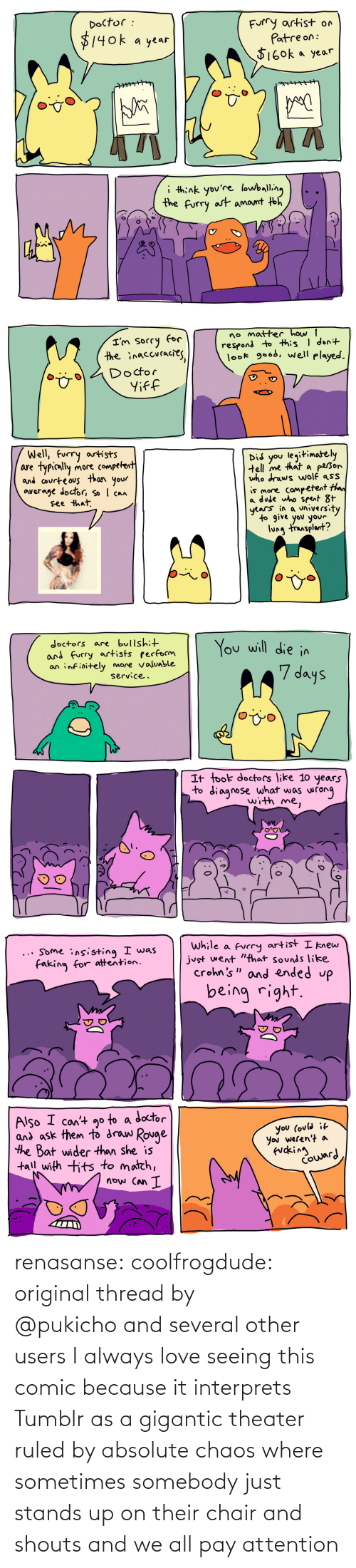 chaos: renasanse:  coolfrogdude: original thread by @pukichoand several other users I always love seeing this comic because it interprets Tumblr as a gigantic theater ruled by absolute chaos where sometimes somebody just stands up on their chair and shouts and we all pay attention