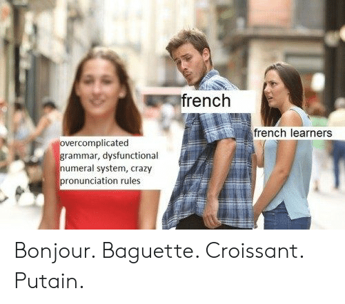 dysfunctional: rench  french learners  rcomplicated  rammar, dysfunctional  numeral system, crazy  pronunciation rules Bonjour. Baguette. Croissant. Putain.