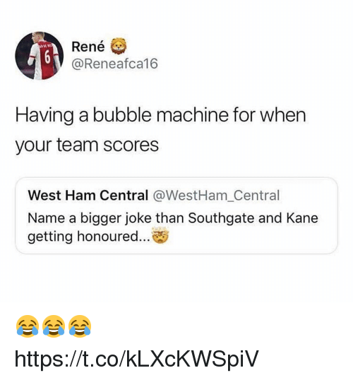 kane: Rene  @Reneafca16  Having a bubble machine for when  your team scores  West Ham Central @WestHam_Central  Name a bigger joke than Southgate and Kane  getting honoured... 😂😂😂 https://t.co/kLXcKWSpiV