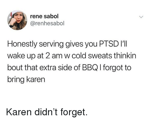 Memes, Cold, and 🤖: rene sabol  @renhesabol  Honestly serving gives you PTSD i'lI  wake up at 2 am w cold sweats thinkin  bout that extra side of BBQ I forgot to  bring karen Karen didn't forget.
