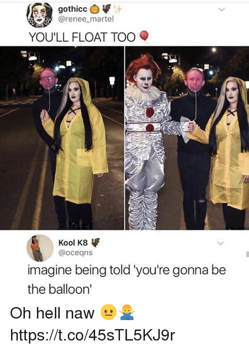 Oh Hell Naw: @renee_martel  YOU'LL FLOAT TOO  Kool K8  @oceans  imagine being told 'you're gonna be  the balloon' Oh hell naw 😐🙅♂️ https://t.co/45sTL5KJ9r