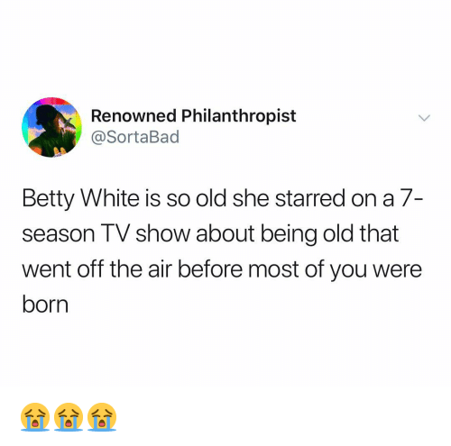 betty white: Renowned Philanthropist  @SortaBad  Betty White is so old she starred on a 7-  season TV show about being old that  went off the air before most of you were  born 😭😭😭