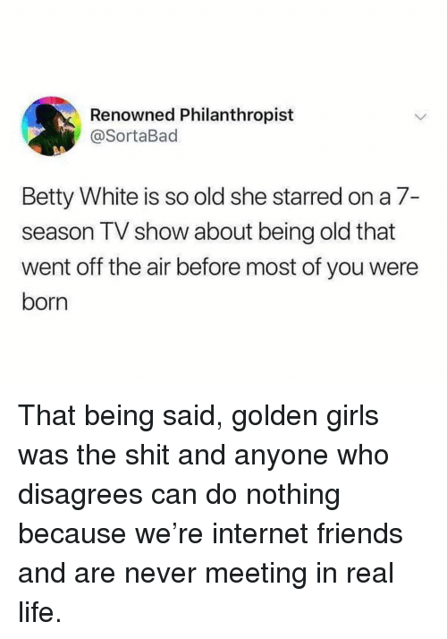 disagrees: Renowned Philanthropist  @SortaBad  Betty White is so old she starred on a 7-  season TV show about being old that  went off the air before most of you were  born That being said, golden girls was the shit and anyone who disagrees can do nothing because we're internet friends and are never meeting in real life.