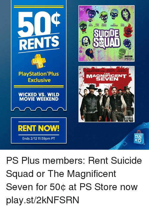 wicke: RENTS  PlayStation Plus  Exclusive  WICKED VS. WILD  MOVIE WEEKEND  RENT NOW!  Ends 2/12 11:59pm PT  SUICIDE  S UAD  PG-13  WASH IN QTON, PPI ATT HAWK  MAGNIFICENT  SEVEN  13  OA  XO PS Plus members: Rent Suicide Squad or The Magnificent Seven for 50¢ at PS Store now play.st/2kNFSRN