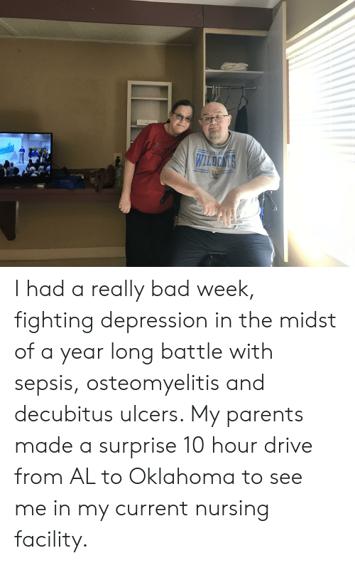 walle: RENTUCKY  SYB  ASTP  wauk  SPINA  WILDCANS  waLle I had a really bad week, fighting depression in the midst of a year long battle with sepsis, osteomyelitis and decubitus ulcers. My parents made a surprise 10 hour drive from AL to Oklahoma to see me in my current nursing facility.