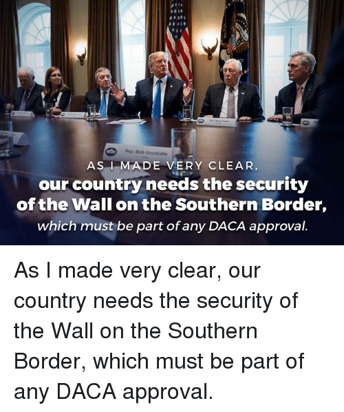 The Wall, Bob, and Security: Rep Bob Goodiatte  ASMADE VERY CLEAR  our country needs the security  of the Wall on the Southern Border,  which must be part of any DACA approval. As I made very clear, our country needs the security of the Wall on the Southern Border, which must be part of any DACA approval.