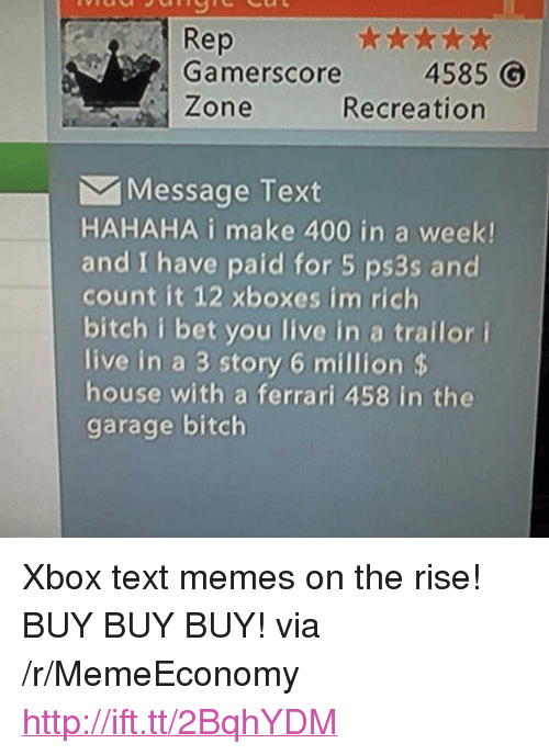 """Bitch, Ferrari, and I Bet: Rep  Gamerscore  Zone  4585  Recreation  Message Text  HAHAHA i make 400 in a week!  and I have paid for 5 ps3s and  count it 12 xboxes im rich  bitch i bet you live in a trailor i  live in a 3 story 6 million $  house with a ferrari 458 in the  garage bitch <p>Xbox text memes on the rise! BUY BUY BUY! via /r/MemeEconomy <a href=""""http://ift.tt/2BqhYDM"""">http://ift.tt/2BqhYDM</a></p>"""