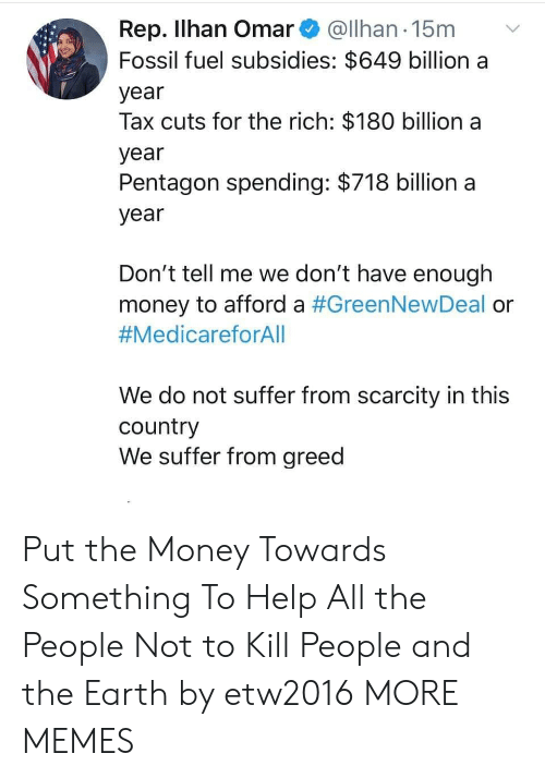 kill people: Rep. Ilhan Omar@Ilhan 15m  Fossil fuel subsidies: $649 billion a  year  Tax cuts for the rich: $180 billion a  year  Pentagon spending: $718 billion a  year  Don't tell me we don't have enough  money to afford a #GreenNewDeal or  #MedicareforAll  We do not suffer from scarcity in this  country  We suffer from greed Put the Money Towards Something To Help All the People Not to Kill People and the Earth by etw2016 MORE MEMES