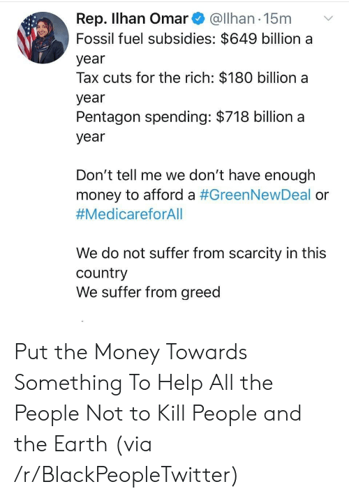 kill people: Rep. Ilhan Omar@Ilhan 15m  Fossil fuel subsidies: $649 billion a  year  Tax cuts for the rich: $180 billion a  year  Pentagon spending: $718 billion a  year  Don't tell me we don't have enough  money to afford a #GreenNewDeal or  #MedicareforAll  We do not suffer from scarcity in this  country  We suffer from greed Put the Money Towards Something To Help All the People Not to Kill People and the Earth (via /r/BlackPeopleTwitter)