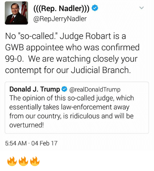 "Contemption: (Rep. Nadler)))  @Rep Jerry Nadler  No ""so-called."" Judge Robart is a  GWB appointee who was confirmed  99-0. We are watching closely your  contempt for our Judicial Branch  Donald J. Trump  arealDonald Trump  The opinion of this so-called judge, which  essentially takes law-enforcement away  from our country, is ridiculous and will be  overturned!  5:54 AM 04 Feb 17 🔥🔥🔥"