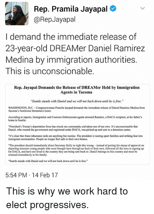 """kelli: Rep. Pramila Jayapal  @Rep Jayapal  I demand the immediate release of  23-year-old DREAM er Daniel Ramirez  Medina by immigration authorities.  This is unconscionable.  Rep. Jayapal Demands the Release of DREAMer Held by Immigration  Agents in Tacoma  """"Seattle stands with Daniel and we will not back down until he is free.  WASHINGTON, DC.-Congresswoman Pramila Jayapal demands the immediate release ofDaniel Ramirez Medina from  Tacoma's Northwest Detention Center.  According to reports, lmmigration and Customs Enforcement agents arrested Ramirez, a DACA recipient, at his father's  home in Seattle.  """"President's Trump's deportation force has struck our community and taken one ofour own. It's unconscionable that  Daniel, who trusted the  govemment and registered under DACA, was picked up and sent to a detention center.  """"It's clear that these inhumane raids are anything but routine. The president is tearing apart families and striking fear into  immigrant communities. People no longer feel safe in their own homes.  """"The president should immediately direct Secretary Kelly to right this wrong -instead of putting his stamp of approval on  deporting innocent young people who were brought here through no fault oftheir own, followed all the laws in signing up  for DACA, lived in the country they are being sent back to. Daniel belongs in this country and must be  released immediately to his family.  """"Seattle stands with Daniel and we will not back down until he is free.""""  5:54 PM 14 Feb 17 This is why we work hard to elect progressives."""