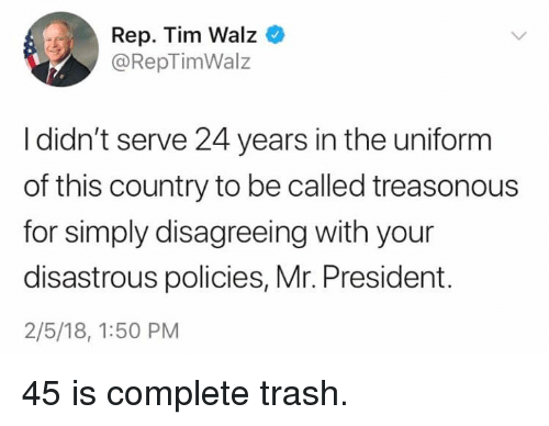 Trash, President, and For: Rep. Tim Walz  @RepTimWalz  I didn't serve 24 years in the uniform  of this country to be called treasonous  for simply disagreeing with your  disastrous policies, Mr. President.  2/5/18, 1:50 PM 45 is complete trash.