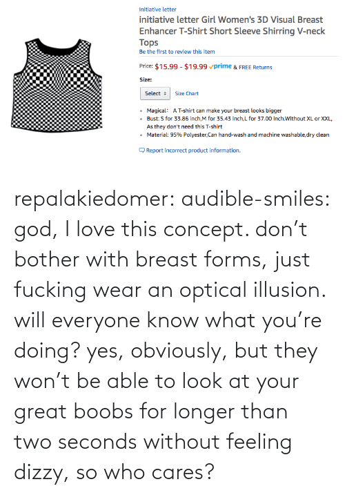 Doing: repalakiedomer:  audible-smiles: god, I love this concept. don't bother with breast forms, just fucking wear an optical illusion. will everyone know what you're doing? yes, obviously, but they won't be able to look at your great boobs for longer than two seconds without feeling dizzy, so who cares?