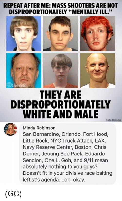 """nothing to you: REPEAT AFTER ME: MASS SHOOTERS ARE NOT  DISPROPORTIONATELY """"MENTALLY ILL.""""  ther98  THEY ARE  DISPROPORTIONATELY  WHITE AND MALE  Cate Nelson  Mindy Robinson  San Bernardino, Orlando, Fort Hood,  Little Rock, NYC Truck Attack, LAX,  Navy Reserve Center, Boston, Chris  Dorner, Jeoung Soo Paek, Eduardo  Sencion, One L. Goh, and 9/11 mear  absolutely nothing to you guys?  Doesn't fit in your divisive race baiting  leftist's agenda....oh, okay. (GC)"""