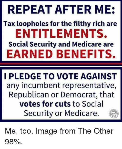 Medicare: REPEAT AFTER ME  Tax loopholes for the filthy rich are  ENTITLEMENTS.  Social Security and Medicare are  EARNED BENEFITS.  I PLEDGE TO VOTE AGAINST  any incumbent representative,  Republican or Democrat, that  votes for cuts to Social  Security or Medicare.  Other98 Me, too. Image from The Other 98%.