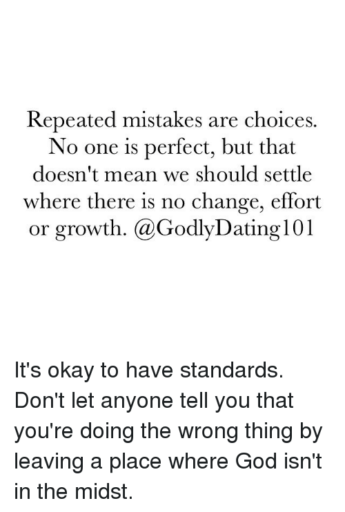 Memes, Mistakes, and 🤖: Repeated mistakes are choices.  No one is perfect, but that  doesn't mean we should settle  where there is no change, effort  or growth. (a Godly Dating 101 It's okay to have standards. Don't let anyone tell you that you're doing the wrong thing by leaving a place where God isn't in the midst.