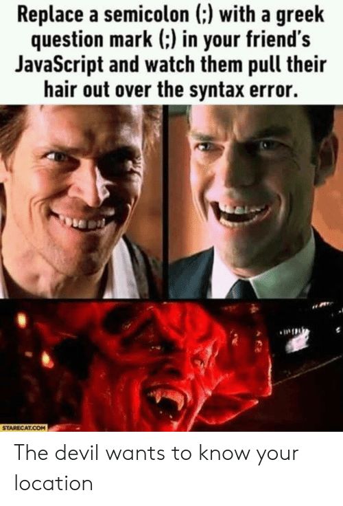 Syntax Error: Replace a semicolon (:) with a greek  question mark (:) in your friend's  JavaScript and watch them pull their  hair out over the syntax error.  STARECAT.COM The devil wants to know your location