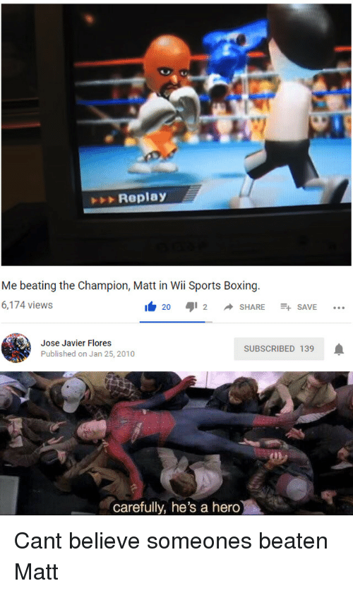 wii sports: Replay  Me beating the Champion, Matt in Wii Sports Boxing  6,174 views  I 20 aji 2 ◆ SHARE -+ SAVE  Jose Javier Flores  Published on Jan 25, 2010  SUBSCRIBED 139  carefully, he's a hero Cant believe someones beaten Matt