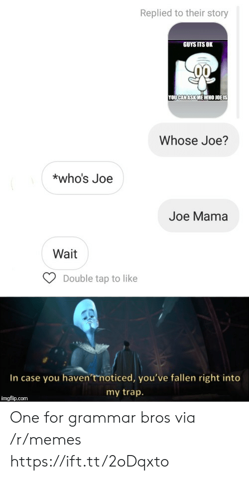 Memes, Trap, and Ask: Replied to their story  GUYS ITS OK  YOUCAN ASK ME WHO JOË IS  Whose Joe?  *who's Joe  Joe Mama  Wait  Double tap to like  In case you haven'tmoticed, you've fallen right into  my trap.  imgflip.com One for grammar bros via /r/memes https://ift.tt/2oDqxto