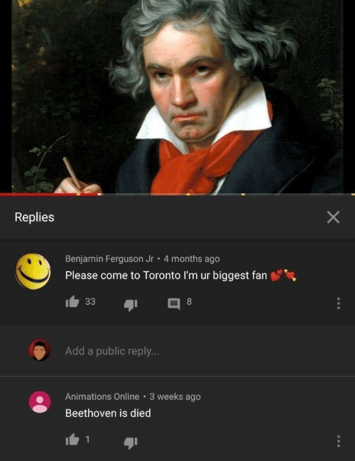 add: Replies  Benjamin Ferguson Jr 4 months ago  Please come to Toronto I'm ur biggest fan  Add a public reply...  Animations Online 3 weeks ago  Beethoven is died