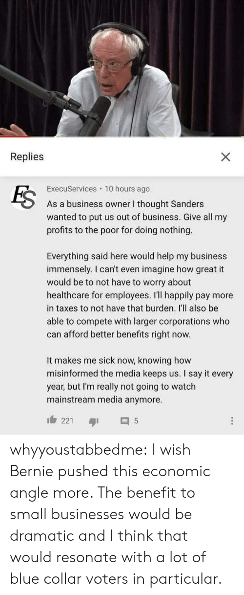 Tumblr, Taxes, and Say It: Replies  X  ExecuServices 10 hours ago  FS  As a business owner I thought Sanders  wanted to put us out of business. Give all my  profits to the poor for doing nothing  Everything said here would help my business  immensely. I can't even imagine how great it  would be to not have to worry about  healthcare for employees. I'll happily pay more  in taxes to not have that burden. I'll also be  able to compete with larger corporations who  can afford better benefits right now.  It makes me sick now, knowing how  misinformed the media keeps us. I say it every  year, but I'm really not going to watch  mainstream media anymore  221  $5 whyyoustabbedme: I wish Bernie pushed this economic angle more. The benefit to small  businesses would be dramatic and I think that would resonate with a lot  of blue collar voters in particular.