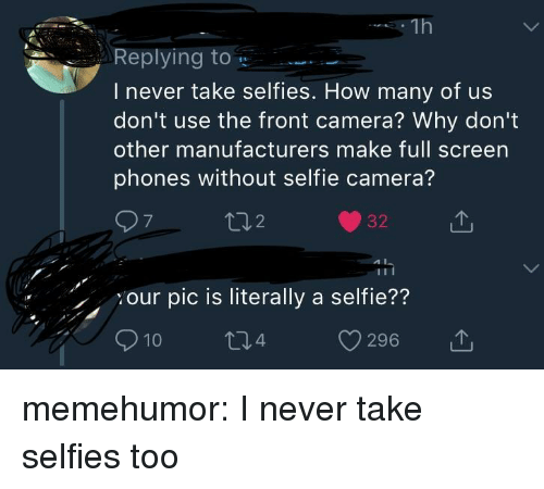 Front Camera: Repling to  I never take selfies. How many of us  don't use the front camera? Why don't  other manufacturers make full screen  phones without selfie camera?  7  2  32T  our pic is literally a selfie??  10  296  , memehumor:  I never take selfies too