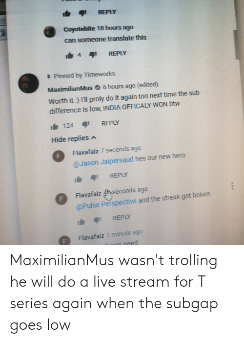 Maximilianmus: REPLY  Coyotebite 18 hours ago  can someone translate this  4 4 REPLY  1 Pinned by Timeworks  MaximilianMus。6 hours ago (edited)  Worth it) Il proly do it again too next time the sub  difference is low, INDIA OFFICALY WON btw  124  REPLY  Hide replies  Flavafaiz 7 seconds  QJason Jaipersaud hes our new hero  Flavafaizmseconds ago  @Pulse Perspective and the streak got boken  i 1 REPLY  FFlavafaiz 1 minute ago  need MaximilianMus wasn't trolling he will do a live stream for T series again when the subgap goes low