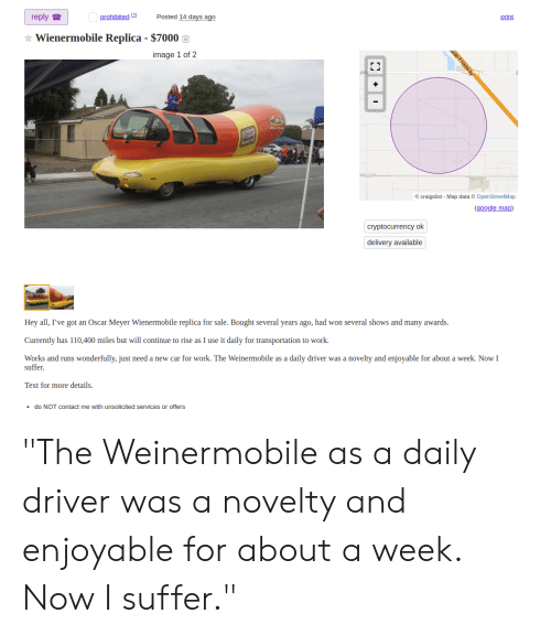 "Oscar Meyer: reply  Posted 14 days ago  prohibited 2  print  Wienermobile Replica - $7000  alde Freeway  image 1 of 2  Ovar  Macer  craigslist Map data OpenStreetMap  (google map)  cryptocurrency ok  delivery available  Hey all, I've got an Oscar Meyer Wienermobile replica for sale. Bought several years ago, had won several shows and many awards.  Currently has 110,400 miles but will continue to rise as I use it daily for transportation to work.  Works and runs wonderfully, just need a new car for work. The Weinermobile as a daily driver was a novelty and enjoyable for about a week. Now I  suffer  Text for more details.  do NOT contact me with unsolicited services or offers ""The Weinermobile as a daily driver was a novelty and enjoyable for about a week. Now I suffer."""