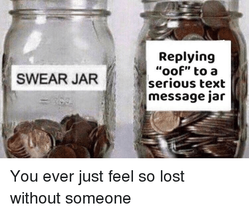 """Swear Jar: Replying  """"oof"""" to a  serious text  message jar  SWEAR JAR You ever just feel so lost without someone"""