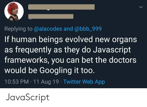 Frequently: Replying to @alacodes and @bbb_999  If human beings evolved new organs  as frequently as they do Javascript  frameworks, you can bet the doctors  would be Googling it too.  10:53 PM 11 Aug 19 Twitter Web App JavaScript