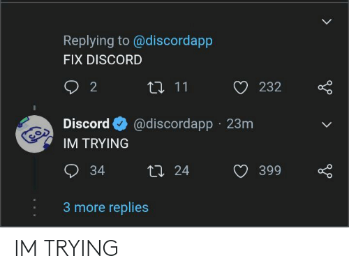 Discord, More, and Im Trying: Replying to @discordapp  FIX DISCORD  2  17 11  232  @discordapp · 23m  Discord  IM TRYING  O 34  27 24  399  3 more replies IM TRYING
