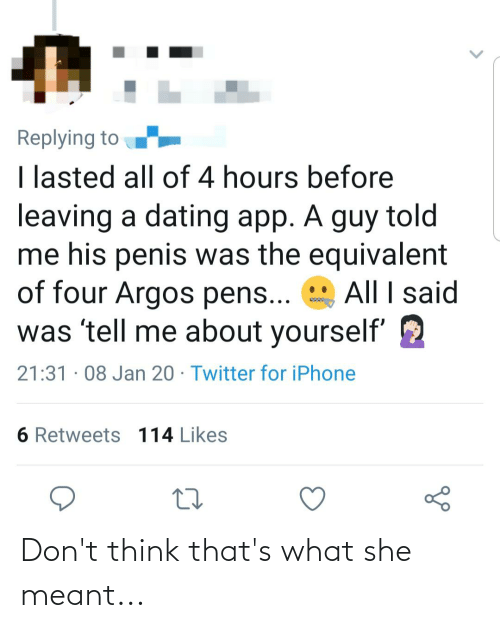 Iphone 6: Replying to  I lasted all of 4 hours before  leaving a dating app. A guy told  me his penis was the equivalent  of four Argos pens...  was 'tell me about yourself'  All I said  21:31 · 08 Jan 20 · Twitter for iPhone  6 Retweets 114 Likes Don't think that's what she meant...