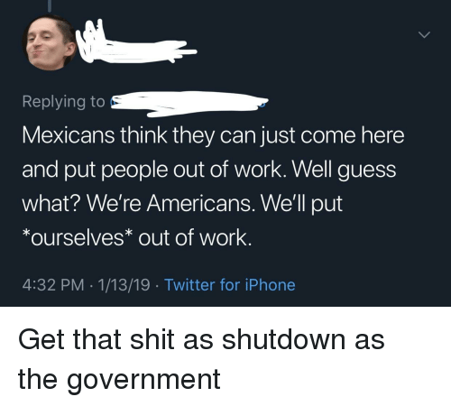 Iphone, Shit, and Twitter: Replying to  Mexicans think they can just come here  and put people out of work. Well guess  what? We're Americans. We'll put  *ourselves* out of work.  4:32 PM -1/13/19 Twitter for iPhone Get that shit as shutdown as the government