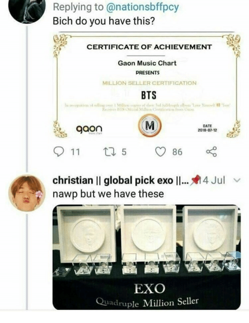 Music, Date, and Bts: Replying to@nationsbffpcy  Bich do you have this?  CERTIFICATE OF ACHIEVEMENT  Gaon Music Chart  PRESENTS  MILLION SELLER CERTIFICATION  BTS  gaon  DATE  2018-07-12  christian II global pick ex011  nawp but we have these  4 Jul  EXO  Quadruple Million Seller