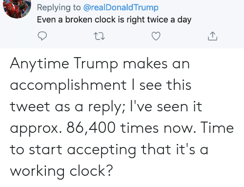 Clock, Time, and Trump: Replying to @realDonaldTrump  Even a broken clock is right twice a day Anytime Trump makes an accomplishment I see this tweet as a reply; I've seen it approx. 86,400 times now. Time to start accepting that it's a working clock?