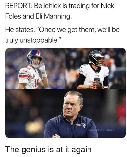"""Eli Manning, Nfl, and Genius: REPORT: Belichick is trading for Nick  Foles and Eli Manning.  He states, """"Once we get them, well be  truly unstoppable.""""  OFUNNIESTNFLMEMES The genius is at it again"""