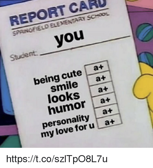 Cute, Memes, and School: REPORT CARU  SPRINGFIELD ELEMENTARY SCHOOL  Student you  being cute at+  smile a+  looks a+  humor a+  personality at  my lov foru a+ https://t.co/szlTpO8L7u
