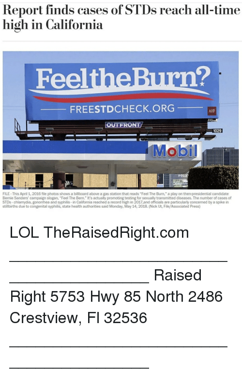 "Bernie Sanders, Billboard, and Lol: Report finds cases of STDs reach all-time  high in California  FeeltheBurn?  FREESTDCHECK.ORG  AHF  OUTFRONT  1029  HOLLY  FILE- This April 1, 2016 file photos shows a billboard above a gas station that reads ""Feel The Burn,"" a play on then-presidential candidate  Bernie Sanders' campaign slogan, ""Feel The Bern."" It's actually promoting testing for sexually transmitted diseases. The number of cases of  STDs-chlamydia, gonorrhea and syphilis-in California reached a record high in 2017,and officials are particularly concemed by a spike in  stillbirths due to congenital syphilis, state health authorities said Monday, May 14, 2018. (Nick Ut, File/Associated Press) LOL TheRaisedRight.com _________________________________________ Raised Right 5753 Hwy 85 North 2486 Crestview, Fl 32536 _________________________________________"