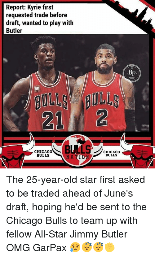 Chicago Bulls: Report: Kyrie first  requested trade before  draft, wanted to play with  Butler  BF  50  212  CHICAGO0  BULLS  CHICAGOo  BULLS  NA TIU The 25-year-old star first asked to be traded ahead of June's draft, hoping he'd be sent to the Chicago Bulls to team up with fellow All-Star Jimmy Butler OMG GarPax 😥😴😴✊