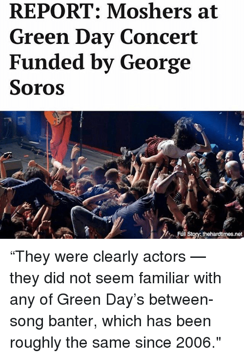 "Green Day: REPORT: Moshers at  Green Day Concert  Funded by George  Soros  Fúl Story thehardtimes.net ""They were clearly actors — they did not seem familiar with any of Green Day's between-song banter, which has been roughly the same since 2006."""