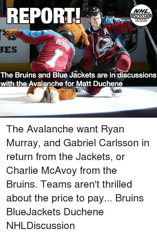 Charlie, Memes, and National Hockey League (NHL): REPORT  NHL  DISCUSSION  ES  The Bruins and Blue Jackets are in discussions  with the Avalanche for Matt Duchene The Avalanche want Ryan Murray, and Gabriel Carlsson in return from the Jackets, or Charlie McAvoy from the Bruins. Teams aren't thrilled about the price to pay... Bruins BlueJackets Duchene NHLDiscussion