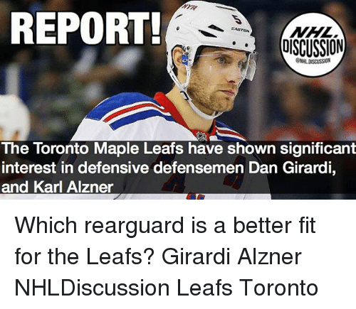 Karling: REPORT  NHL  DISCUSSION  The Toronto Maple Leafs have shown significant  interest in defensive defensemen Dan Girardi,  and Karl Alzner Which rearguard is a better fit for the Leafs? Girardi Alzner NHLDiscussion Leafs Toronto