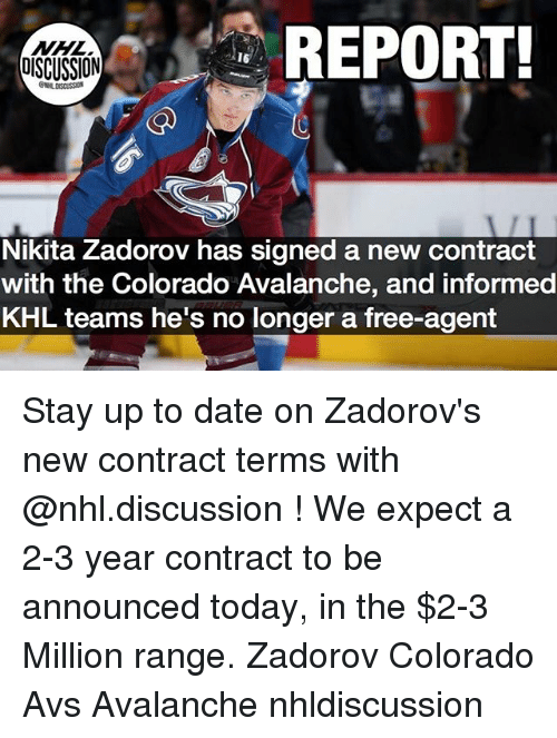 Memes, National Hockey League (NHL), and Colorado: REPORT  OISCUSSION  Nikita Zadorov has signed a new contract  with the Colorado Avalanche, and informed  KHL teams he's no longer a free-agent Stay up to date on Zadorov's new contract terms with @nhl.discussion ! We expect a 2-3 year contract to be announced today, in the $2-3 Million range. Zadorov Colorado Avs Avalanche nhldiscussion
