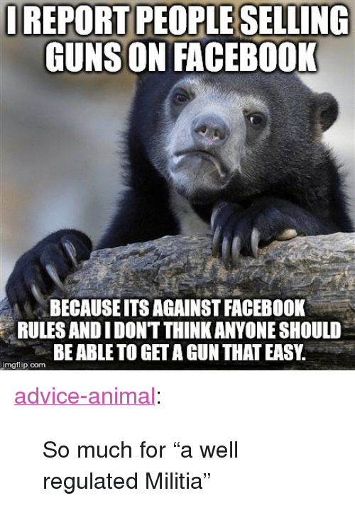 "Militia: REPORT PEOPLE SELLING  GUNS ON FACEBOOK  BECAUSEITS AGAINST FACEBOOK  RULES ANDIDONT THINK ANYONE SHOULD  BE ABLE TO GET A GUN THAT EASY.  mgflip.com <p><a href=""http://advice-animal.tumblr.com/post/167348363453/so-much-for-a-well-regulated-militia"" class=""tumblr_blog"">advice-animal</a>:</p>  <blockquote><p>So much for ""a well regulated Militia""</p></blockquote>"