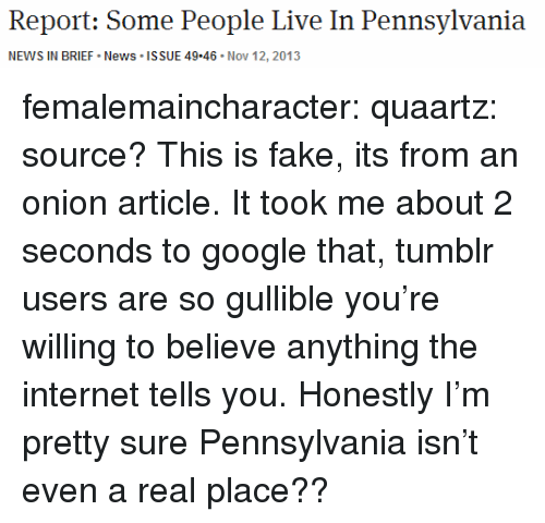 Fake, Google, and Internet: Report: Some People Live In Pennsylvania  NEWS IN BRIEF News ISSUE 49.46 Nov 12, 2013 femalemaincharacter: quaartz:  source?  This is fake, its from an onion article. It took me about 2 seconds to google that, tumblr users are so gullible you're willing to believe anything the internet tells you. Honestly I'm pretty sure Pennsylvania isn't even a real place??