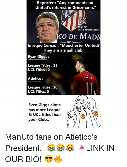 "Giggly: Reporter: ""Any comments on  United's interest in Griezmann.""  fb.com/  TrollFootballMedia  co DE MADR  1903  Enrique Cerezo ""Manchester United?  They are a small club""  Ryan Giggs  League Titles 13  UCL Titles 2  GGGs  Atletico  League Titles 10  UCL Titles: 0  Even Giggs alone  has more League  & UCL titles than  your club. ManUtd fans on Atletico's President.. 😂😂😂 🔺LINK IN OUR BIO! 😎🔥"