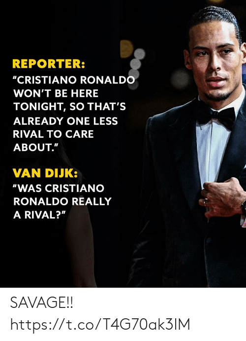 "Rival: REPORTER:  ""CRISTIANO RONALDO  WON'T BE HERE  TONIGHT, SO THAT'S  ALREADY ONE LESS  RIVAL TO CARE  ABOUT.""  VAN DIJK:  ""WAS CRISTIANO  RONALDO REALLY  A RIVAL?"" SAVAGE!! https://t.co/T4G70ak3IM"