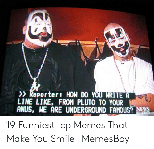 Memesboy: Reporter: HON DO YOU NRITE  LINE LIKE, FROM PLUTO TO YOUR  ANUS, WE ARE UNDERGROUND FAMOUS? NAS 19 Funniest Icp Memes That Make You Smile | MemesBoy